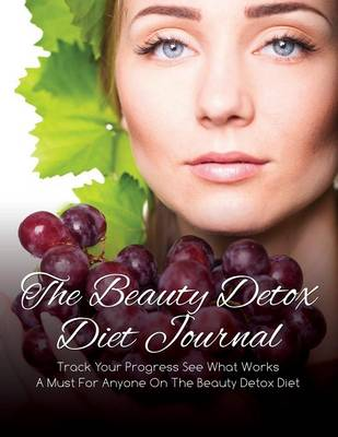 The Beauty Detox Diet Journal: Track Your Progress See What Works: A Must for Anyone on the Beauty Detox Diet (Paperback)