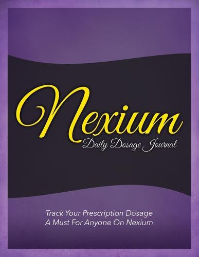 Nexium Daily Dosage Journal: Track Your Prescription Dosage: A Must for Anyone on Nexium (Paperback)