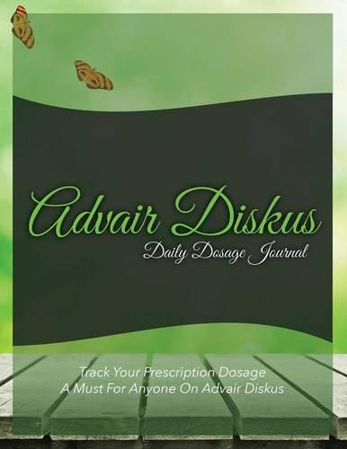 Advair Diskus Daily Dosage Journal: Track Your Prescription Dosage: A Must for Anyone on Advair Diskus (Paperback)