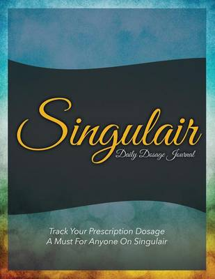 Singulair Daily Dosage Journal: Track Your Prescription Dosage: A Must for Anyone on Singulair (Paperback)