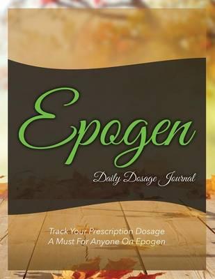 Epogen Daily Dosage Journal: Track Your Prescription Dosage: A Must for Anyone on Epogen (Paperback)