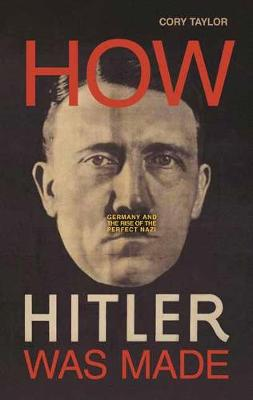 How Hitler Was Made: Germany and the Rise of the Perfect Nazi (Hardback)