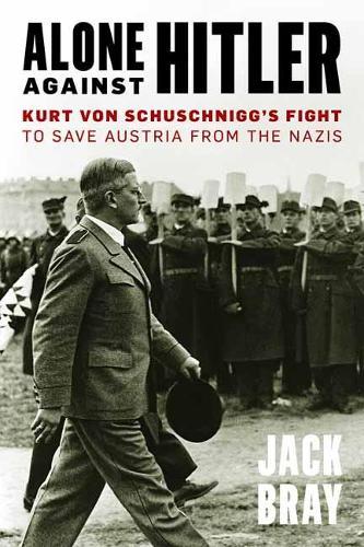 Alone against Hitler: Kurt von Schuschnigg's Fight to Save Austria from the Nazis (Hardback)