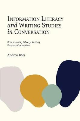 Information Literacy and Writing Studies in Conversation: Reenvisioning Library-Writing Program Connections (Paperback)