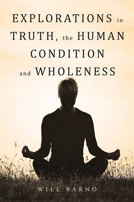Explorations in Truth, the Human Condition and Wholeness (Paperback)