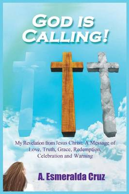God Is Calling! My Revelation from Jesus Christ: A Message of Love, Truth, Grace, Redemption, Celebration, and Warning (Paperback)