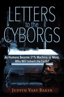 Letters to the Cyborgs: As Humans Become 51% Machine, or More, Who Will Inherit the Earth? (Paperback)