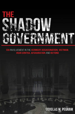 The Shadow Government: CIA involvement in the Kennedy Assassination, Vietnam, Iran Contra, Afghanistan, and Beyond (Paperback)