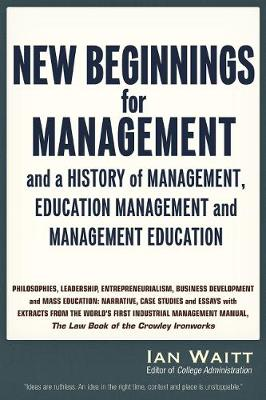 New Beginnings for Management: And a History of Management, Education Management and Management Education, Volume One (Paperback)