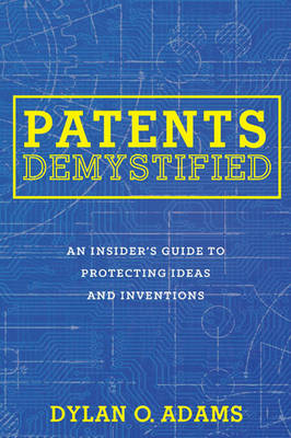 Patents Demystified: An Insider's Guide to Protecting Ideas and Inventions (Paperback)
