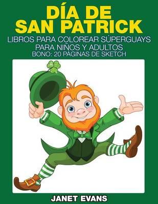 Dia de San Patrick: Libros Para Colorear Superguays Para Ninos y Adultos (Bono: 20 Paginas de Sketch) (Paperback)