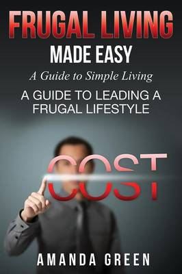Frugal Living Made Easy: A Guide to Simple Living: A Guide to Leading a Frugal Lifestyle (Paperback)