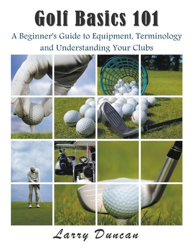 Golf Basics 101: A Beginner's Guide to Equipment, Terminology and Understanding Your Clubs (Paperback)