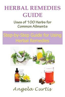 Herbal Remedies Guide: Uses of 100 Herbs for Common Ailments (Large Print): Step-By-Step Guide for Using Herbal Remedies (Paperback)