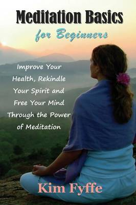 Meditation Basics for Beginners: Improve Your Health, Rekindle Your Spirit and Free Your Mind Through the Power of Meditation (Paperback)