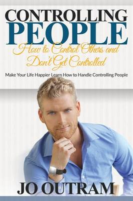 Controlling People: How to Control Others and Don't Get Controlled: Make Your Life Happier Learn How to Handle Controlling People (Paperback)