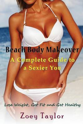 Beach Body Makeover: A Complete Guide to a Sexier You: Lose Weight, Get Fit and Get Healthy (Paperback)
