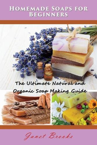 Homemade Soaps for Beginners: The Ultimate Natural and Organic Soap Making Guide (Paperback)