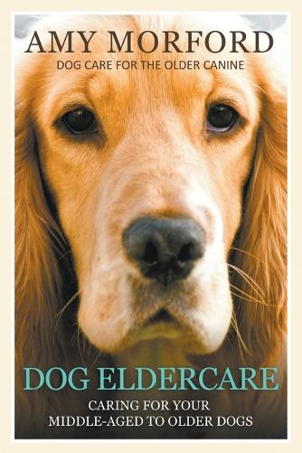 Dog Eldercare: Caring for Your Middle Aged to Older Dog: Dog Care for the Older Canine (Paperback)