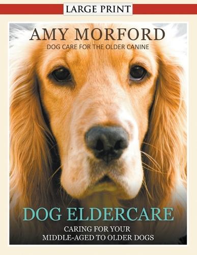 Dog Eldercare: Caring for Your Middle Aged to Older Dog (Large Print): Dog Care for the Older Canine (Paperback)