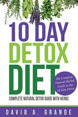10 Day Detox Diet: Complete Natural Detox Guide with Herbs: The Complete Natural Herbal Guide to the 10 Day Detox (Paperback)