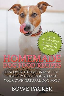 Homemade Dog Food Recipes: Discover the Importance of Healthy Dog Food & Make Your Own Natural Dog Food (Paperback)