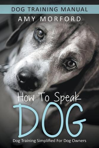 How to Speak Dog: Dog Training Simplified for Dog Owners (Paperback)