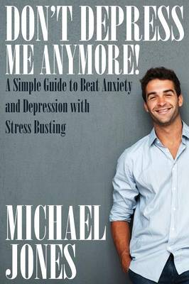Don't Depress Me Anymore! a Simple Guide to Beat Anxiety and Depression with Stress Busting: A Simple Guide to Beat Anxiety and Depression with Stress (Paperback)