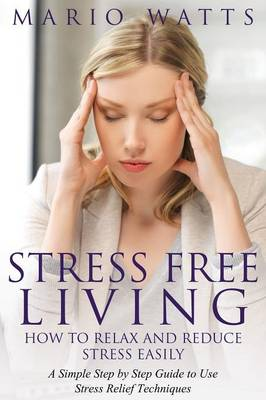 Stress Free Living: How to Relax and Reduce Stress Easily: A Simple Step by Step Guide to Use Stress Relief Techniques (Paperback)