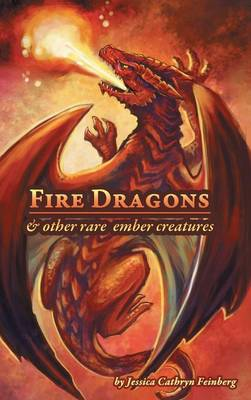 Fire Dragons & Other Rare Ember Creatures: A Field Guide (Hardback)