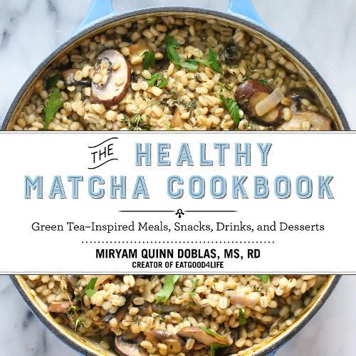 The Healthy Matcha Cookbook: Green Tea?Inspired Meals, Snacks, Drinks, and Desserts (Hardback)