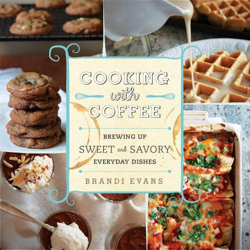 Cooking with Coffee: Brewing Up Sweet and Savory Everyday Dishes (Hardback)