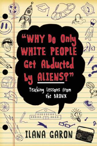 Why Do Only White People Get Abducted by Aliens?: Teaching Lessons from the Bronx (Paperback)