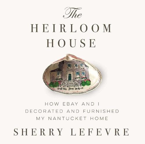 The Heirloom House: How eBay and I Decorated and Furnished My Nantucket Home (Hardback)