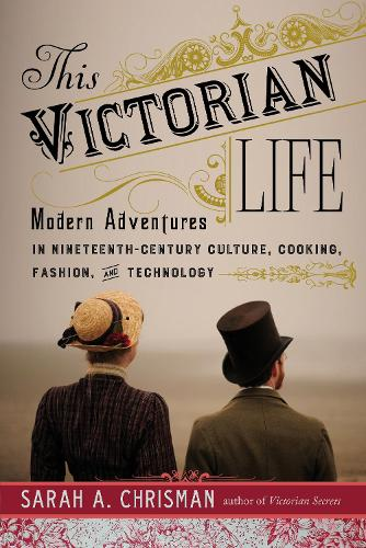 This Victorian Life: Modern Adventures in Nineteenth-Century Culture, Cooking, Fashion, and Technology (Hardback)