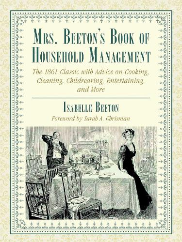 Mrs. Beeton's Book of Household Management: The 1861 Classic with Advice on Cooking, Cleaning, Childrearing, Entertaining, and More (Hardback)