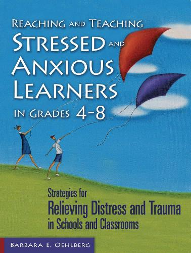 Reaching and Teaching Stressed and Anxious Learners in Grades 4-8: Strategies for Relieving Distress and Trauma in Schools and Classrooms (Paperback)