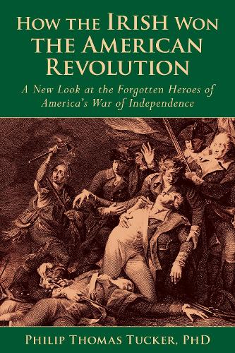 How the Irish Won the American Revolution: A New Look at the Forgotten Heroes of America's War of Independence (Hardback)