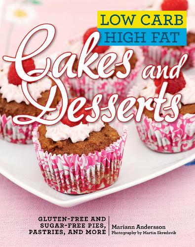 Low Carb High Fat Cakes and Desserts: Gluten-Free and Sugar-Free Pies, Pastries, and More (Hardback)