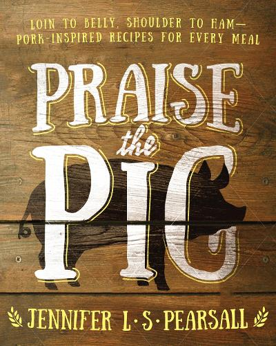 Praise the Pig: Loin to Belly, Shoulder to Ham Pork-Inspired Recipes for Every Meal (Paperback)