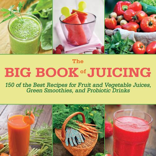 The Big Book of Juicing: 150 of the Best Recipes for Fruit and Vegetable Juices, Green Smoothies, and Probiotic Drinks (Hardback)