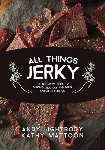 All Things Jerky: The Definitive Guide to Making Delicious Jerky and Dried Snack Offerings (Paperback)