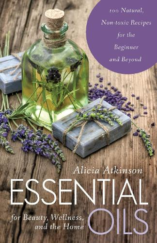 Essential Oils for Beauty, Wellness, and the Home: 100 Natural, Non-toxic Recipes for the Beginner and Beyond (Paperback)