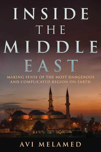 Inside the Middle East: Making Sense of the Most Dangerous and Complicated Region on Earth (Hardback)
