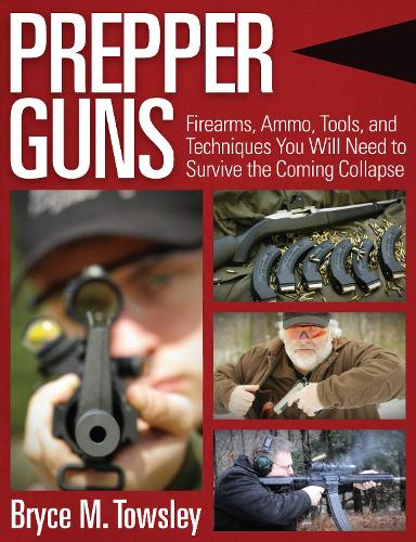 Prepper Guns: Firearms, Ammo, Tools, and Techniques You Will Need to Survive the Coming Collapse (Hardback)
