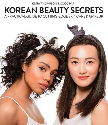 Korean Beauty Secrets: A Practical Guide to Cutting-Edge Skincare & Makeup (Hardback)