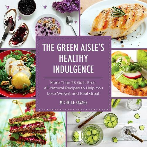 The Green Aisle's Healthy Indulgence: More Than 75 Guilt-Free, All-Natural Recipes to Help You Lose Weight and Feel Great (Hardback)