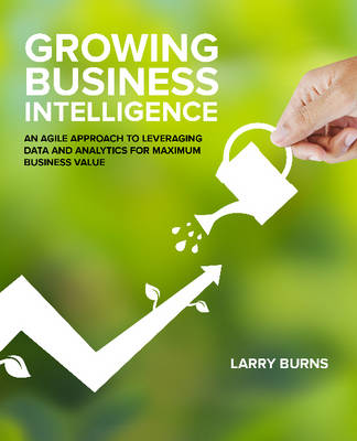 Growing Business Intelligence: An Agile Approach to Leveraging Data & Analytics for Maximum Business Value (Paperback)
