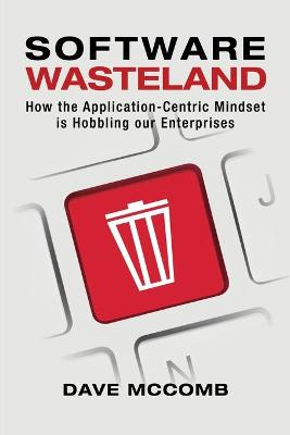 Software Wasteland: How the Application-Centric Mindset is Hobbling our Enterprises (Paperback)