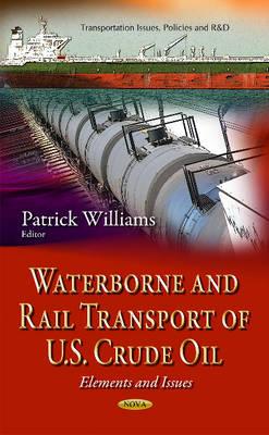 Waterborne & Rail Transport of U.S. Crude Oil: Elements & Issues (Hardback)